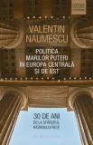 Politica Marilor Puteri in Europa Centrala si de Est. 30 de ani de la sfarsitul Razboiului Rece/Valentin Naumescu, Humanitas