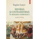 Reforma si Contrareforma in Monarhia Habsburgica. Secolul al XVI-lea - Bogdan Ivanov