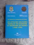 ATASATI MILITARI FRANCEZI IN ROMANIA SI ROMANI IN FRANTA 1860-1940 - MARIA GEORGESCU, CHRISTOPHE MIDAN (CARTE IN LIMBA FRANCEZA, Les attaches militai