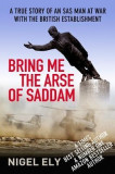 Bring Me the Arse of Saddam: A True Story of an SAS Man at War with the British Establishment