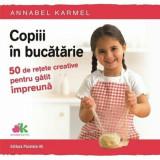 Copiii in bucatarie. 50 de retete creative pentru gatit impreuna/Annabel Karmel