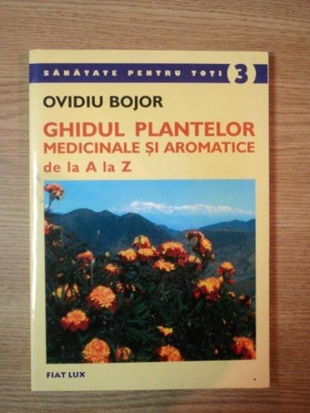 GHIDUL PLANTELOR MEDICINALE SI AROMATICE DE LA A LA Z de OVIDIU BOJOR