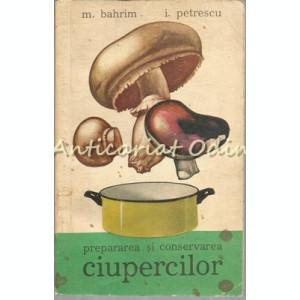 Prepararea Si Conservarea Ciupercilor - Mitrita Bahrim, Iulian Petrescu