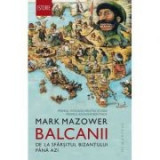 Balcanii. De la sfarsitul Bizantului pana azi - Mark Mazower