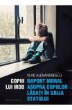 Copiii lui Irod. Raport moral asupra copiilor lasati in grija statului - Vlad Alexandrescu