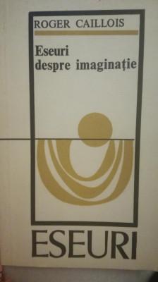 Roger Caillois, Eseuri despre imaginatie, prefata de Paul Cornea foto
