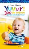 Yummy! 300 de reţete pentru bebeluşi şi copii