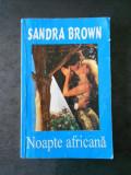 SANDRA BROWN - NOAPTE AFRICANA