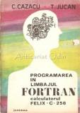 Cumpara ieftin Programarea In Limbajul Fortran. Calculatorul Felix C. 256 - C. Cazacu, T. Jucan