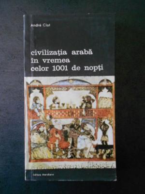ANDRE CLOT - CIVILIZATIA ARABA IN VREMEA CELOR 1001 DE NOPTI foto