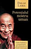 Potentialul nostru uman. Calea budista a compasiunii, altruismului si linistii interioare, Dalai Lama