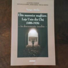 Varga Attila Elite masonice maghiare. Loja Unio din Cluj (1886-1926)-doc. inedit