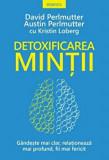 Detoxificarea mintii. Gandeste mai clar, relationeaza mai profund, fii mai fericit/David Perlmutter, Austin Perlmutter, Kristin Loberg
