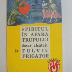 SPIRITUL IN AFARA TRUPULUI , DOSAR ALCATUIT de FULVIU FRIGATOR , 1992