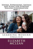 Idioms, Expressions, Sayings and Slang for Everyday English Conversation: Learning Modern English