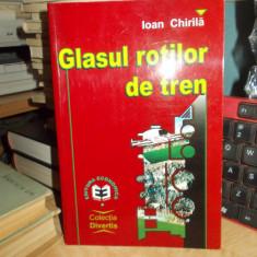 IOAN CHIRILA - GLASUL ROTILOR DE TREN , ED. II-A , PREF. MIRCEA LUCESCU , 2000