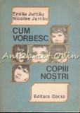 Cumpara ieftin Cum Vorbesc Copiii Nostri - Emilia Jurcau, Nicolae Jurcau