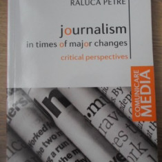 JOURNALISM IN TIMES OF MAJOR CHANGES. CRITICAL PERSPECTIVES - RALUCA PETRE