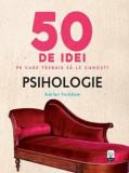 50 de idei pe care trebuie sa le cunosti. Psihologie./Adrian Furnham