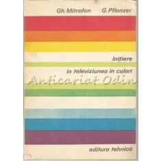 Initiere In Televiziunea In Culori - Gh. Mitrofan, G. Pflanzer
