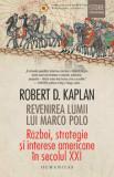 Cumpara ieftin Revenirea lumii lui Marco Polo. Razboi, strategie si interese americane in secolul XXI/Robert D. Kaplan