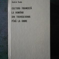 ANDREI RADU - CULTURA FRANCEZA LA ROMANII DIN TRANSILVANIA PINA LA UNIRE