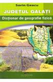 Judetul Galati. Dictionar de geografie fizica - Sorin Geacu