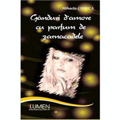 Ganduri d'amore cu parfum de zarnacadele - Mihaela CHIRICA