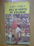 d10 Zile Si Nopti Pe Stadion - Ioan Chirila