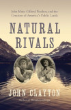 Natural Rivals: John Muir, Gifford Pinchot, and the Creation of America's Wilderness