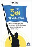 The 5 AM Revolution. De ce oamenii de succes se trezesc dis-de-dimineata si cum poti face si tu acest lucru/Dan Luca