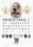 Regele Carol I în rapoartele diplomatice austro-ungare (1877-1914). vol.2 (1896-1908)   Sorin Cristescu