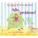 Adio, probleme! Cum sa vorbesti cu lucrurile care te sacaie - Carte/Wayne W. Dyer, Saje Dyer, ACT si Politon