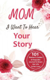 Mom, I Want to Hear Your Story 101 Thought Provoking and Fun Prompts For Mothers to Share Hes Life and Hes Love!: 101 Thought Provoking and Fun Prompt