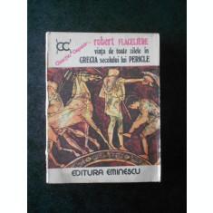 ROBERT FLACELIERE - VIATA DE TOATE ZILELE IN GRECIA SECOLULUI LUI PERICLE