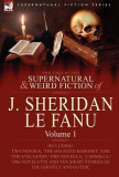 The Collected Supernatural and Weird Fiction of J. Sheridan Le Fanu: Volume 1-Including Two Novels, 'The Haunted Baronet' and 'The Evil Guest, ' One N