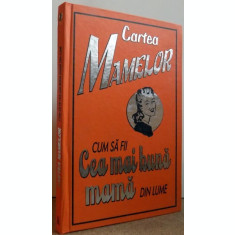 CARTEA MAMELOR, CUM SA FII CEA MAI BUNA MAMA DIN LUME de ALISON MALONEY , 2008