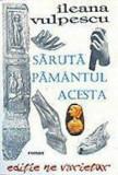 Saruta pamantul acesta/Ileana Vulpescu