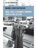 Mihnea Constantinescu. Omul care a schimbat Romania fara ca noi sa stim/Iulian Comanescu, Curtea Veche, Curtea Veche Publishing