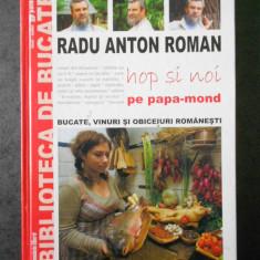 RADU ANTON ROMAN - HOP SI NOI PE PAPA-MOND BUCATE, VINURI SI OBICEIURI ROMANESTI