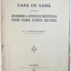 DARE DE SEAMA ASUPRA INTEMEIERII SI ACTIVITATII INSTITUTULUI PENTRU STUDIUL EUROPEI SUD - ESTICE de N. A. CONSTANTINESCU , 1926