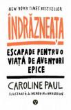 Indrazneata. Escapade pentru o viata de aventuri epice/Caroline Paul, Black Button Books