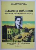 ELIADE SI BRAILENII ( STUDIU DE GEOGRAFIE CULTURALA ) de VALENTIN POPA , 2018 , DEDICATIE*