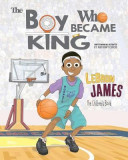 Lebron James: The Children's Book: The Boy Who Became King
