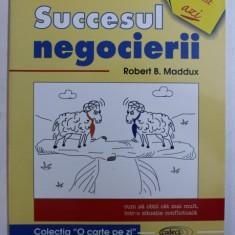 SUCCESUL NEGOCIERII - CUM SA OBTII CAT MAI MULT , INTR - O SITUATIE CONFLICTUALA de ROBERT B . MADDUX , 1998