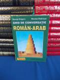 GEORGE GRIGORE - GHID DE CONVERSATIE ROMAN-ARAB , TEORA , 2000