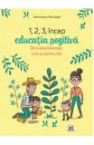 1,2,3 incep educatia pozitiva. De ce functioneaza, cum si pentru cine - Veronique Maciejak