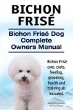Bichon Frise. Bichon Frise Dog Complete Owners Manual. Bichon Frise Care, Costs, Feeding, Grooming, Health and Training All Included.