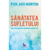 Sanatatea sufletului. Cum sa ai grija de sanatatea mintii tale/Morton Kati