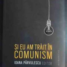 Si Eu Am Trait In Comunism - Ioana Parvulescu (editor) ,543232